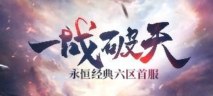 永恒经典六区新服【一战破天】7月13日13:00开启!